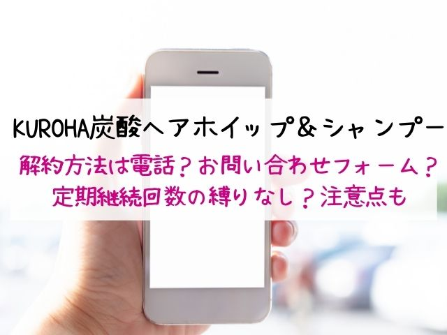 KUROHA炭酸ヘアホイップ・シャンプー・解約方法・電話
