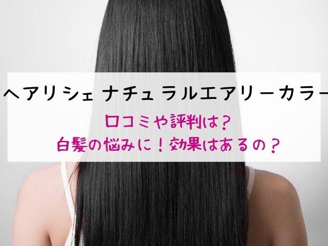 ヘアリシェ・ナチュラルエアリーカラー・口コミ・評判・効果