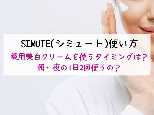 SIMUTE、シミュート、使い方・使うタイミング・薬用美白クリーム