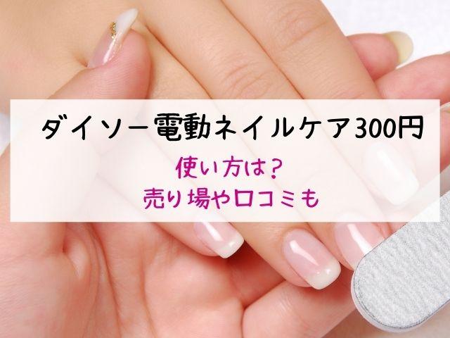 ダイソー・電動ネイルケア・300円・使い方・売り場