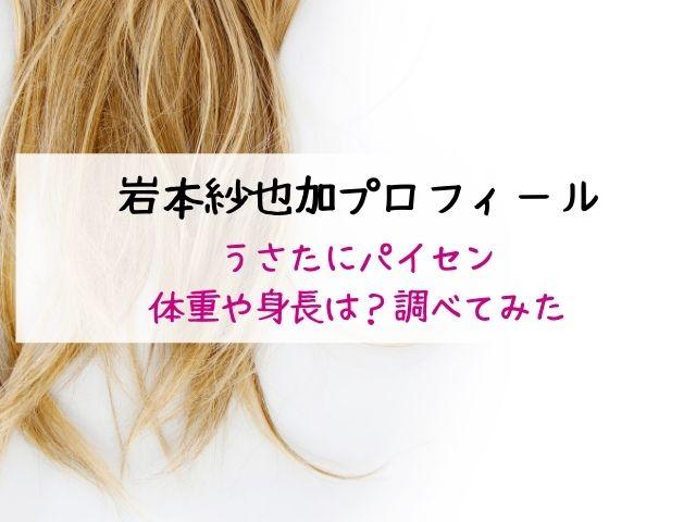 岩本紗也加・うさたにパイセン・体重・身長・プロフィール