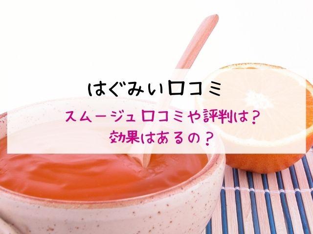 はぐみい・口コミ・効果・評判・スムージュ