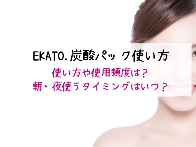 EKATO.炭酸パック・使い方・使用頻度・使うタイミング